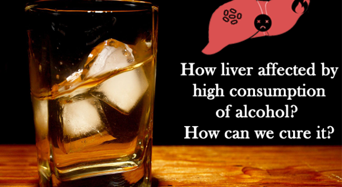 How liver affected by high consumption of alcohol? How can we cure it?