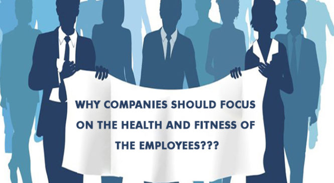 Why companies should focus on the health and fitness of the employees???